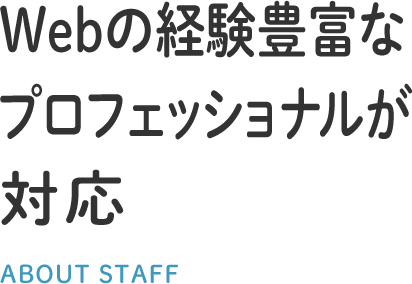 Webの経験豊富なプロフェッショナルが対応 ABOUT STAFF